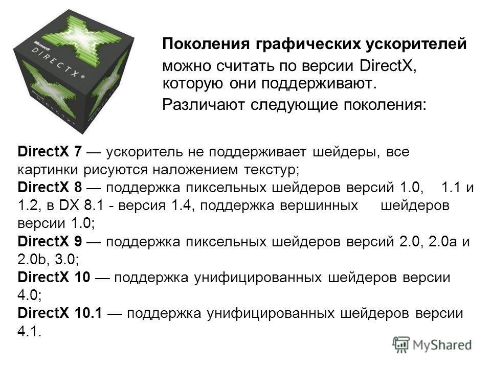 Поколения графических ускорителей можно считать по версии DirectX, которую они поддерживают. Различают следующие поколения: DirectX 7 ускоритель не поддерживает шейдеры, все картинки рисуются наложением текстур; DirectX 8 поддержка пиксельных шейдеро