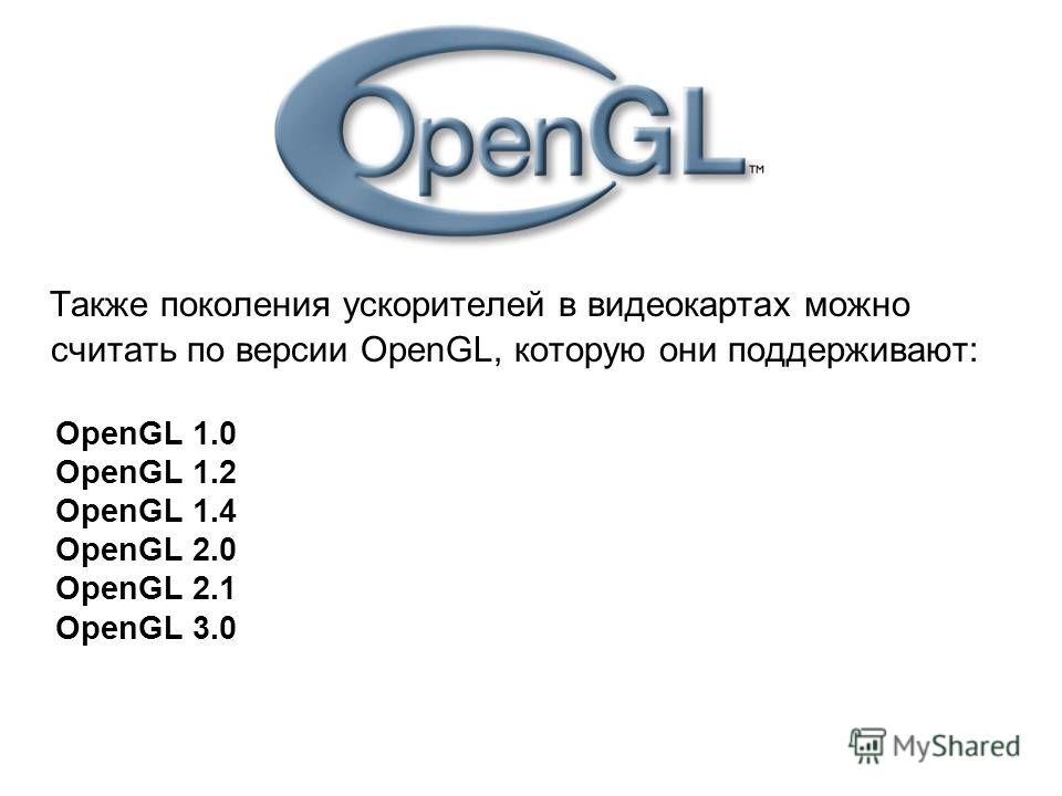 Также поколения ускорителей в видеокартах можно считать по версии OpenGL, которую они поддерживают: OpenGL 1.0 OpenGL 1.2 OpenGL 1.4 OpenGL 2.0 OpenGL 2.1 OpenGL 3.0