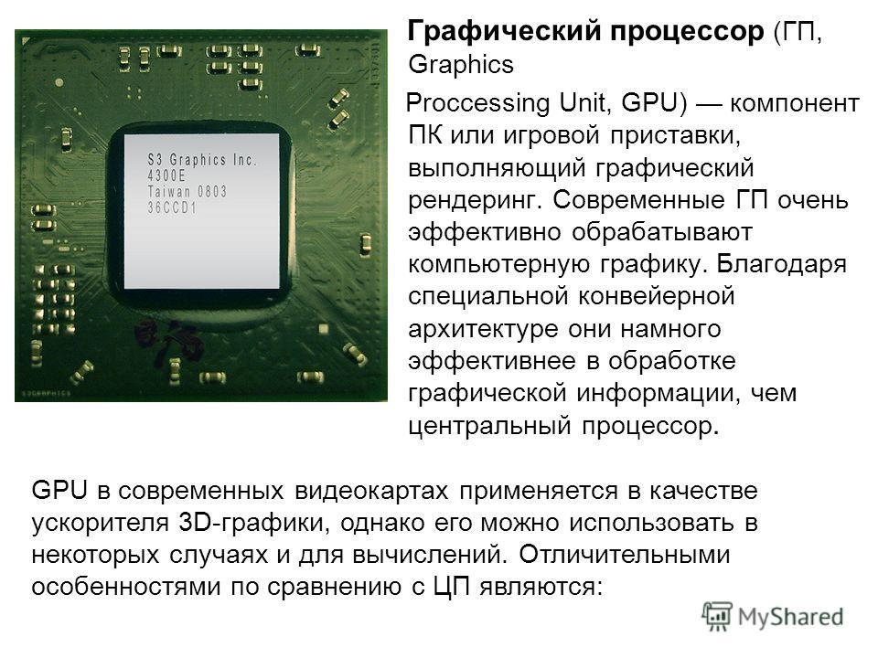 Графический процессор (ГП, Graphics Proccessing Unit, GPU) компонент ПК или игровой приставки, выполняющий графический рендеринг. Современные ГП очень эффективно обрабатывают компьютерную графику. Благодаря специальной конвейерной архитектуре они нам
