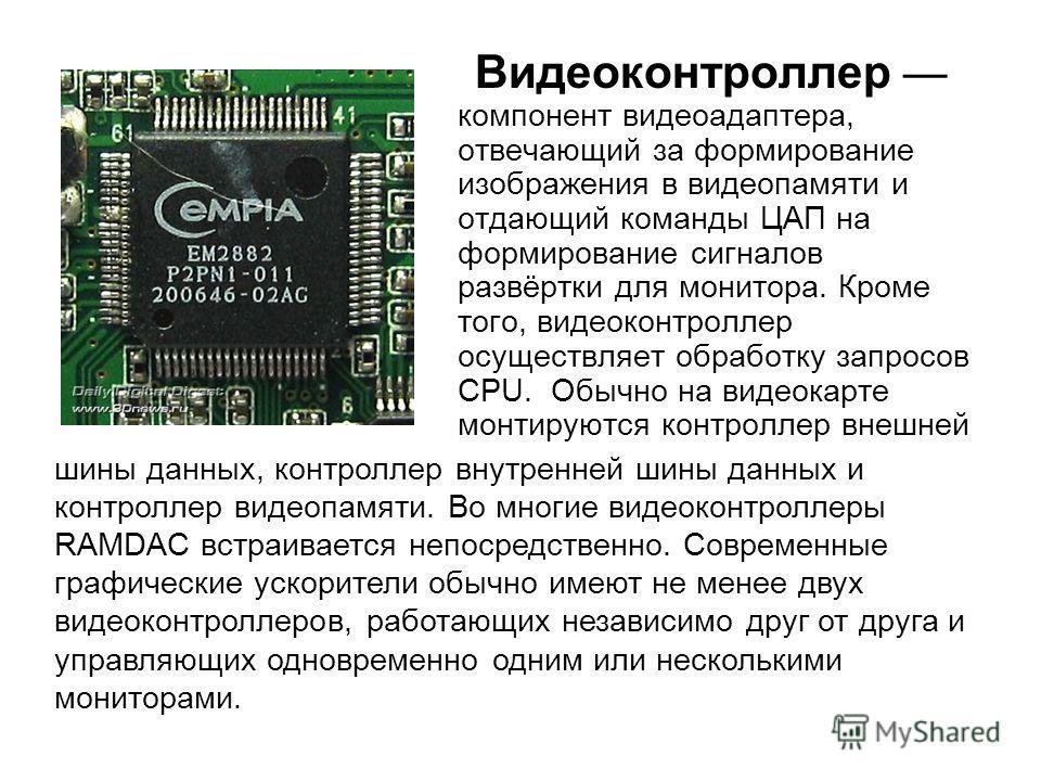 Видеоконтроллер компонент видеоадаптера, отвечающий за формирование изображения в видеопамяти и отдающий команды ЦАП на формирование сигналов развёртки для монитора. Кроме того, видеоконтроллер осуществляет обработку запросов CPU. Обычно на видеокарт