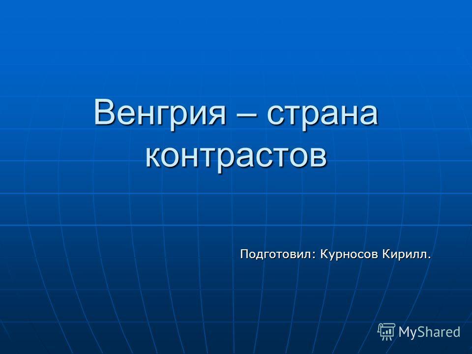 Венгрия – страна контрастов Подготовил: Курносов Кирилл.