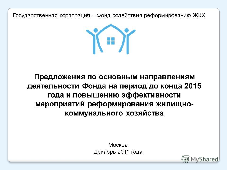 Москва Декабрь 2011 года Государственная корпорация – Фонд содействия реформированию ЖКХ Предложения по основным направлениям деятельности Фонда на период до конца 2015 года и повышению эффективности мероприятий реформирования жилищно- коммунального