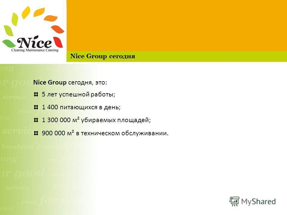 Nice Group сегодня, это: 5 лет успешной работы; 1 400 питающихся в день; 1 300 000 м² убираемых площадей; 900 000 м² в техническом обслуживании. Nice Group сегодня