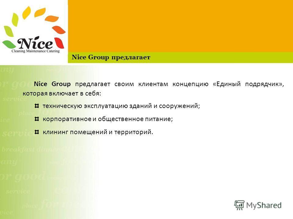 Nice Group предлагает своим клиентам концепцию «Единый подрядчик», которая включает в себя: техническую эксплуатацию зданий и сооружений; корпоративное и общественное питание; клининг помещений и территорий. Nice Group предлагает