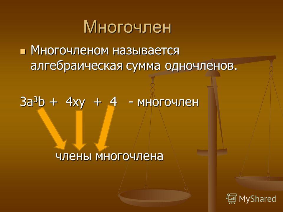 Многочлен Многочленом называется алгебраическая сумма одночленов. Многочленом называется алгебраическая сумма одночленов. 3a 3 b + 4xy + 4 - многочлен члены многочлена члены многочлена