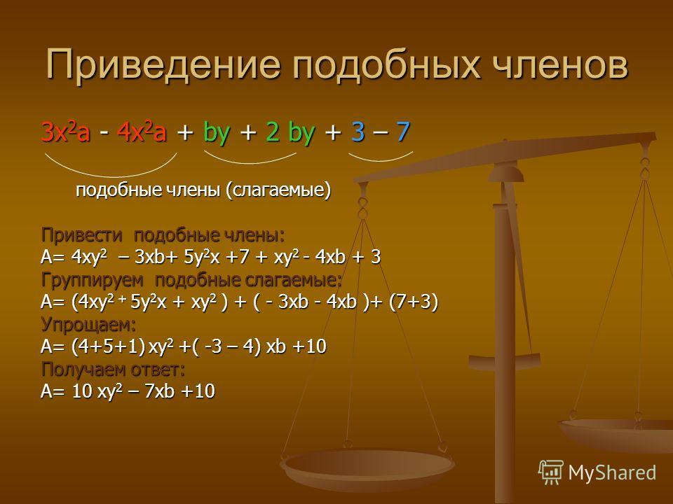 Приведение подобных членов 3х 2 а - 4х 2 а + by + 2 by + 3 – 7 подобные члены (слагаемые) подобные члены (слагаемые) Привести подобные члены: А= 4ху 2 – 3хb+ 5у 2 х +7 + ху 2 - 4xb + 3 Группируем подобные слагаемые: А= (4ху 2 + 5у 2 х + ху 2 ) + ( -
