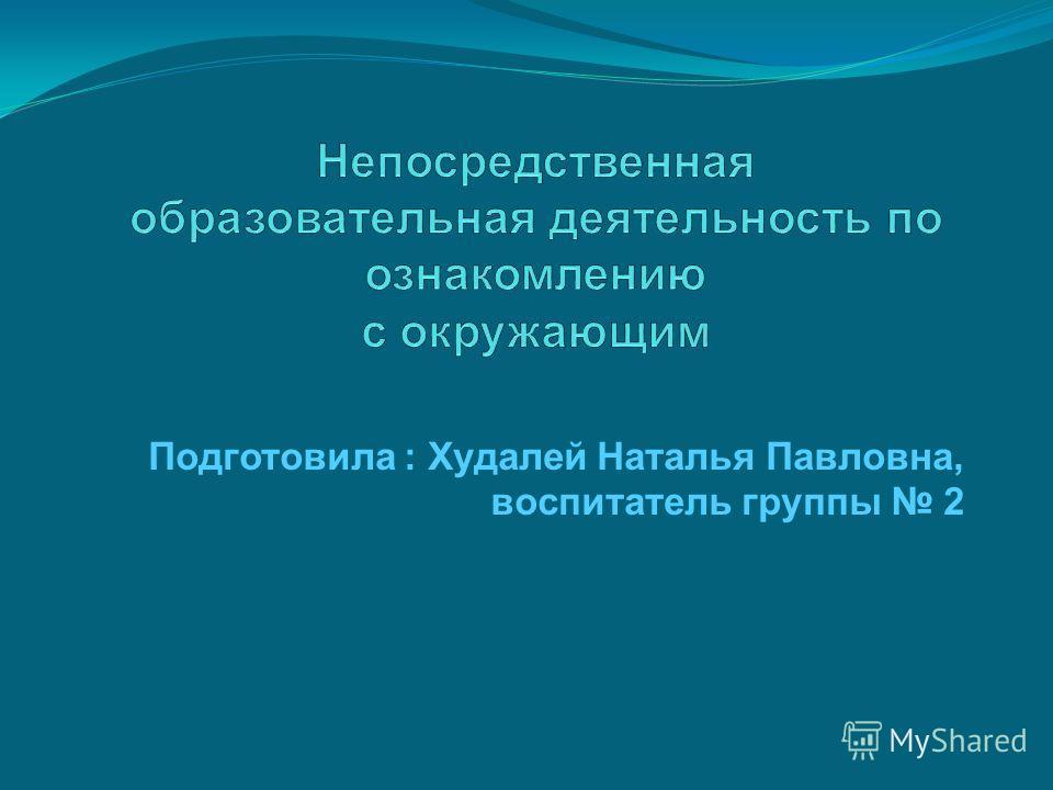 Подготовила : Худалей Наталья Павловна, воспитатель группы 2