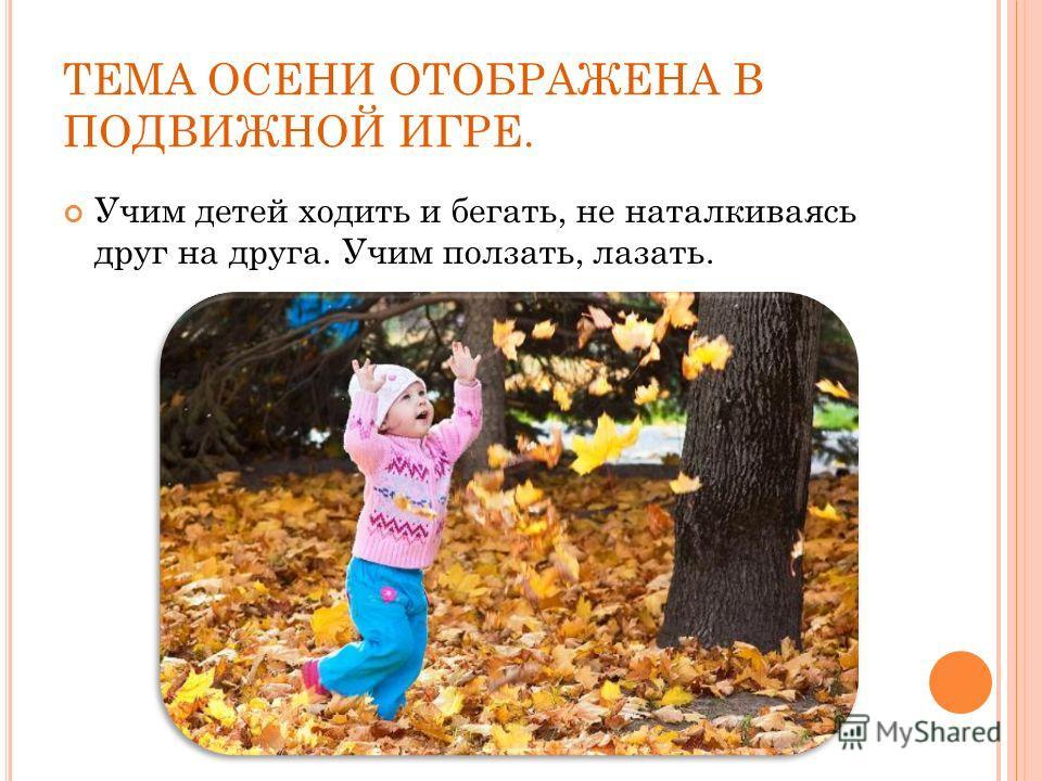 ТЕМА ОСЕНИ ОТОБРАЖЕНА В ПОДВИЖНОЙ ИГРЕ. Учим детей ходить и бегать, не наталкиваясь друг на друга. Учим ползать, лазать.