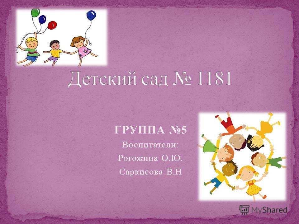 ГРУППА 5 Воспитатели: Рогожина О.Ю. Саркисова В.Н