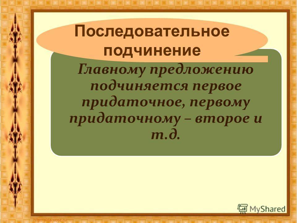 Главному предложению подчиняется первое придаточное, первому придаточному – второе и т.д. Последовательное подчинение