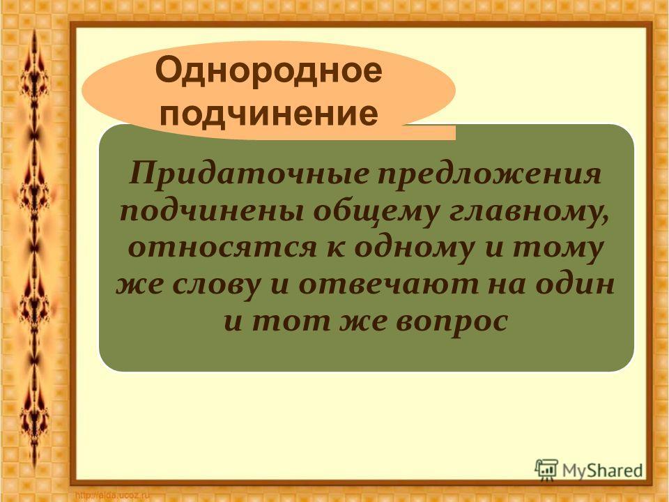 Придаточные предложения подчинены общему главному, относятся к одному и тому же слову и отвечают на один и тот же вопрос Однородное подчинение
