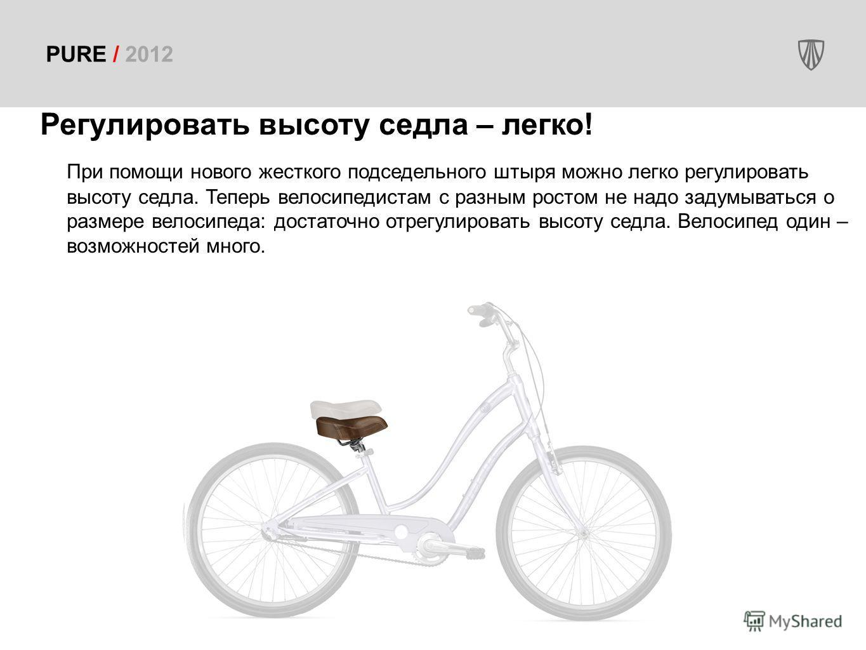 PURE / 2012 Регулировать высоту седла – легко! При помощи нового жесткого подседельного штыря можно легко регулировать высоту седла. Теперь велосипедистам с разным ростом не надо задумываться о размере велосипеда: достаточно отрегулировать высоту сед