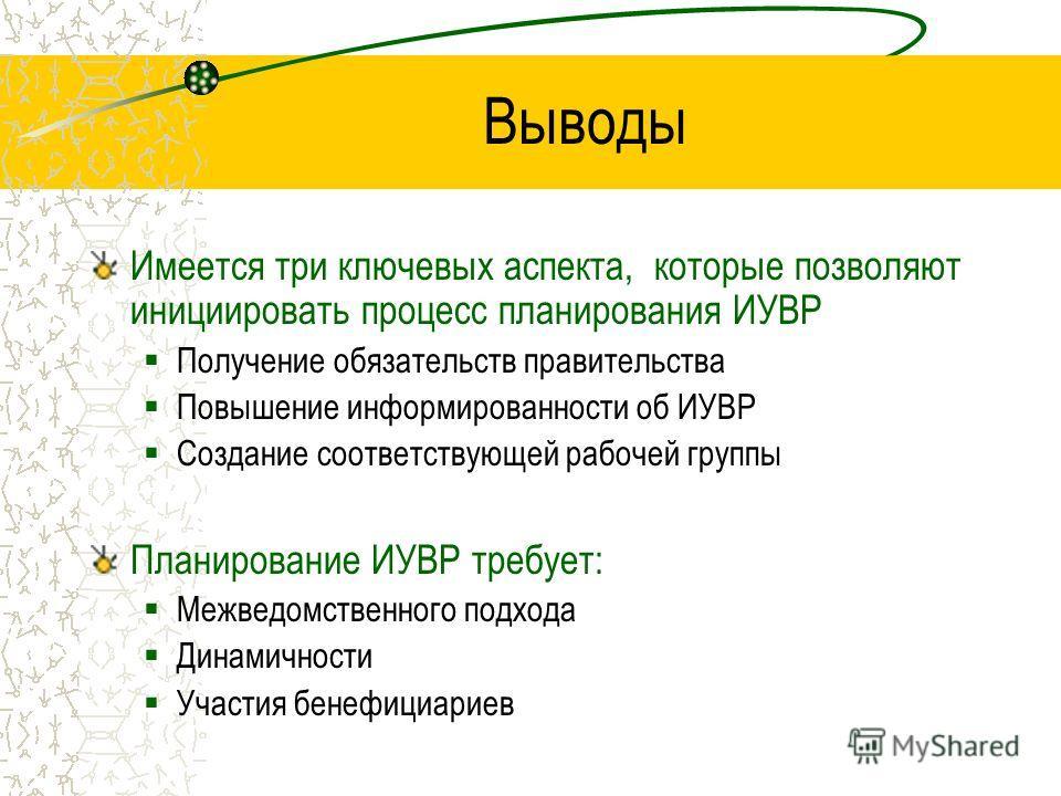 Выводы Имеется три ключевых аспекта, которые позволяют инициировать процесс планирования ИУВР Получение обязательств правительства Повышение информированности об ИУВР Создание соответствующей рабочей группы Планирование ИУВР требует: Межведомственног