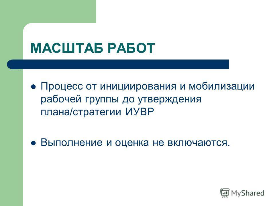 МАСШТАБ РАБОТ Процесс от инициирования и мобилизации рабочей группы до утверждения плана/стратегии ИУВР Выполнение и оценка не включаются.