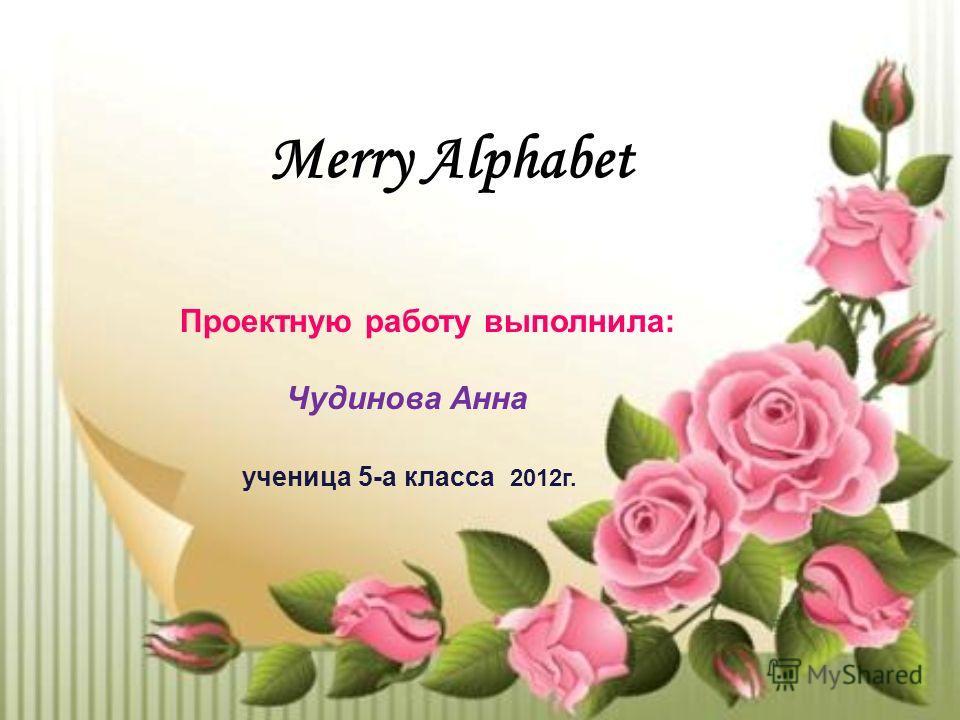 Merry Alphabet Проектную работу выполнила: Чудинова Анна ученица 5-а класса 2012г.