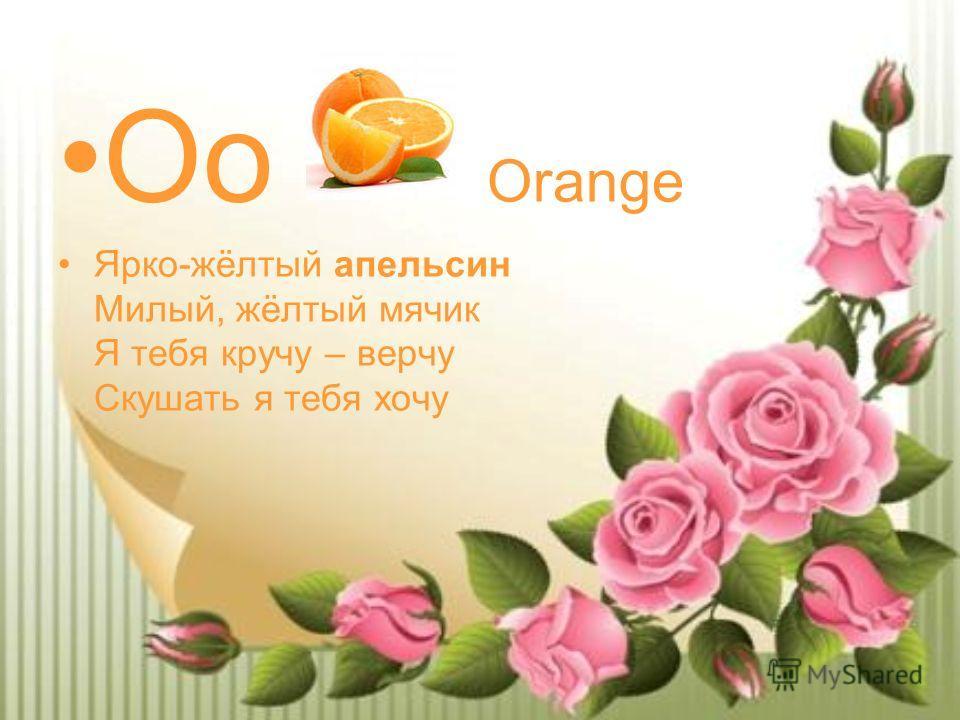 Oo Orange Ярко-жёлтый апельсин Милый, жёлтый мячик Я тебя кручу – верчу Скушать я тебя хочу