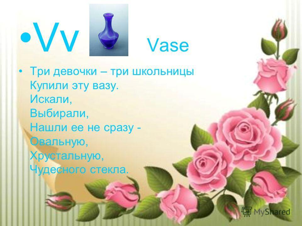 Vv Vase Три девочки – три школьницы Купили эту вазу. Искали, Выбирали, Нашли ее не сразу - Овальную, Хрустальную, Чудесного стекла.