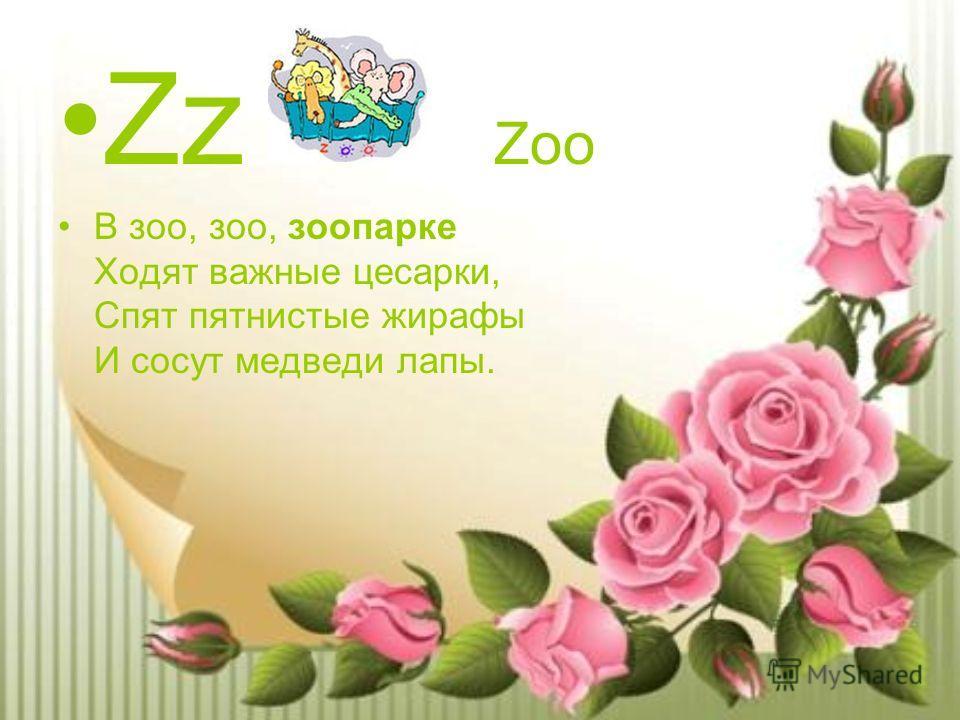 Zz Zoo В зоо, зоо, зоопарке Ходят важные цесарки, Спят пятнистые жирафы И сосут медведи лапы.
