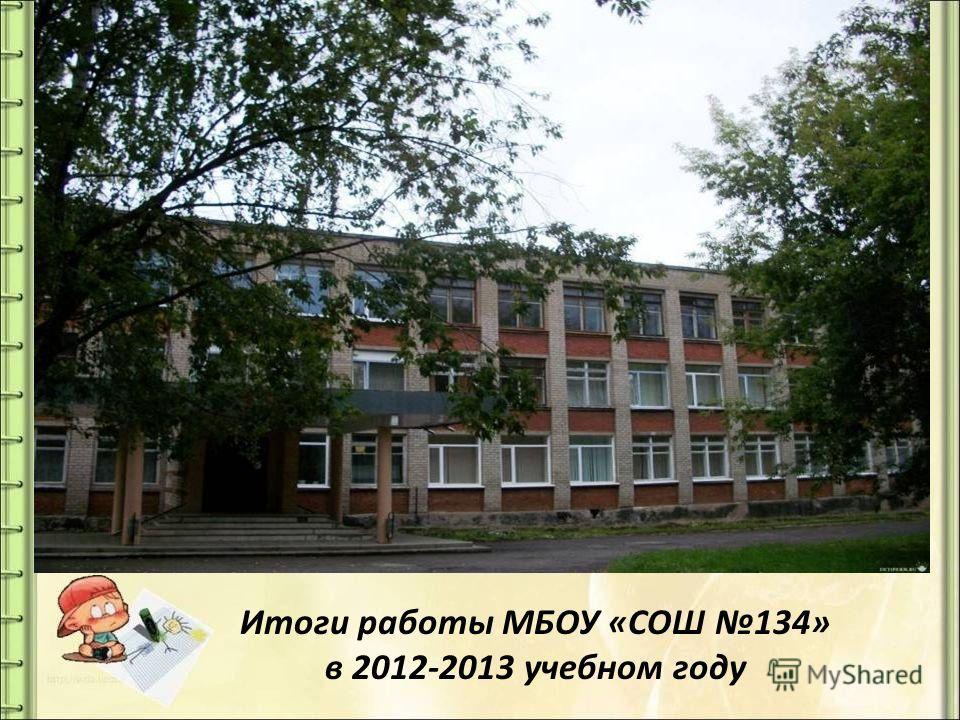 Итоги работы МБОУ «СОШ 134» в 2012-2013 учебном году