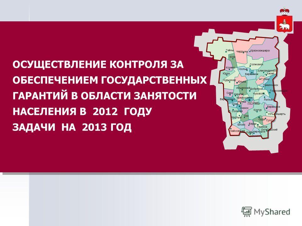 ОСУЩЕСТВЛЕНИЕ КОНТРОЛЯ ЗА ОБЕСПЕЧЕНИЕМ ГОСУДАРСТВЕННЫХ ГАРАНТИЙ В ОБЛАСТИ ЗАНЯТОСТИ НАСЕЛЕНИЯ В 2012 ГОДУ ЗАДАЧИ НА 2013 ГОД ОСУЩЕСТВЛЕНИЕ КОНТРОЛЯ ЗА ОБЕСПЕЧЕНИЕМ ГОСУДАРСТВЕННЫХ ГАРАНТИЙ В ОБЛАСТИ ЗАНЯТОСТИ НАСЕЛЕНИЯ В 2012 ГОДУ ЗАДАЧИ НА 2013 ГОД