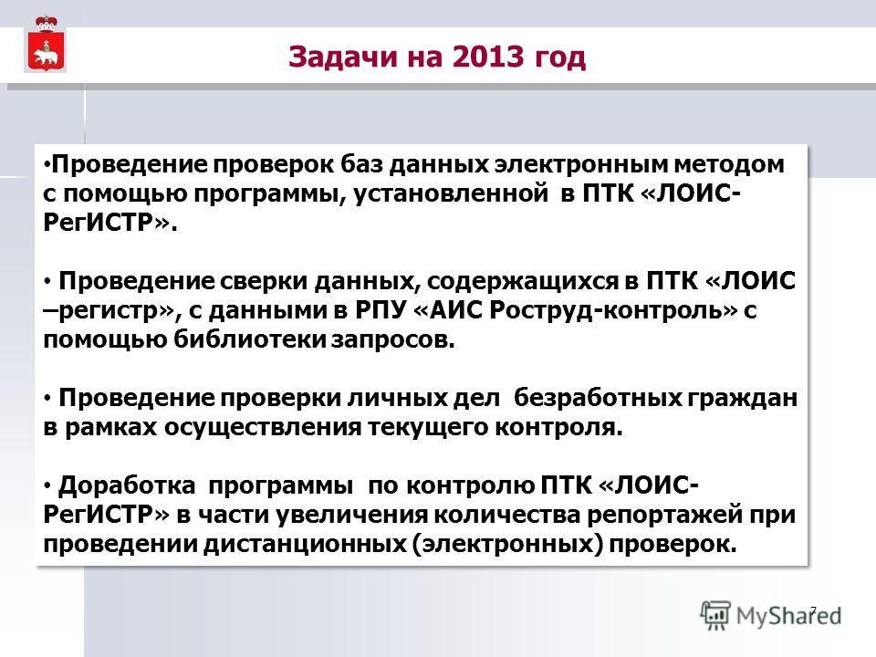 7 Задачи на 2013 год Проведение проверок баз данных электронным методом с помощью программы, установленной в ПТК «ЛОИС- РегИСТР». Проведение сверки данных, содержащихся в ПТК «ЛОИС –регистр», с данными в РПУ «АИС Роструд-контроль» с помощью библиотек