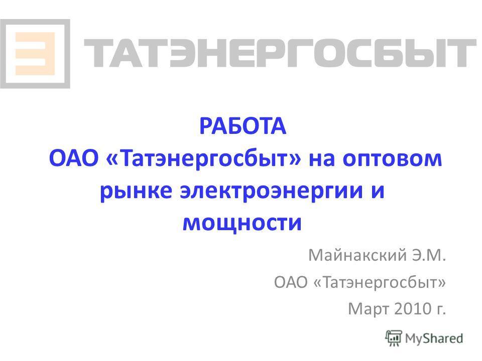 РАБОТА ОАО «Татэнергосбыт» на оптовом рынке электроэнергии и мощности Майнакский Э.М. ОАО «Татэнергосбыт» Март 2010 г.