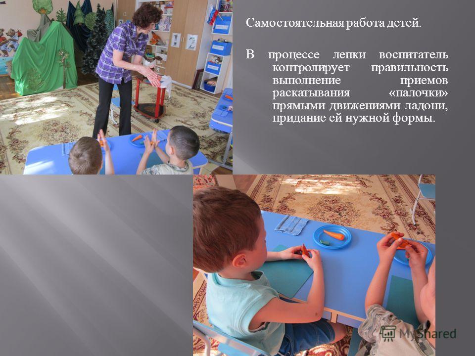 Самостоятельная работа детей. В процессе лепки воспитатель контролирует правильность выполнение приемов раскатывания « палочки » прямыми движениями ладони, придание ей нужной формы.