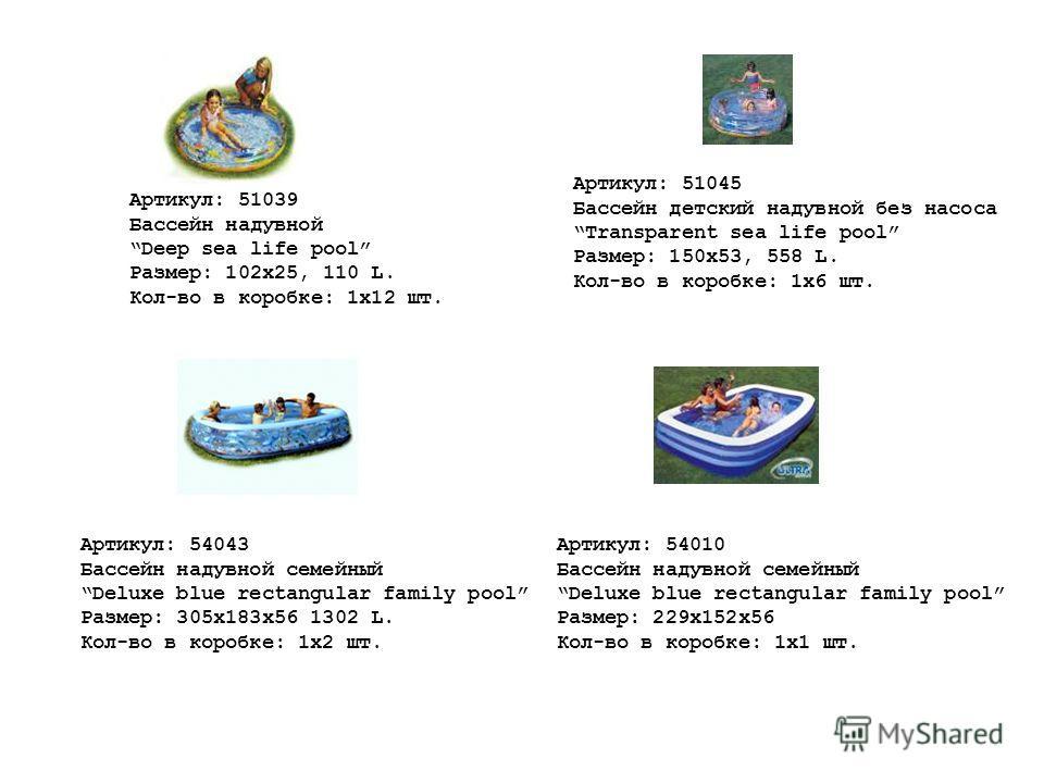Артикул: 51039 Бассейн надувной Deep sea life pool Размер: 102х25, 110 L. Кол-во в коробке: 1х12 шт. Артикул: 51045 Бассейн детский надувной без насоса Transparent sea life pool Размер: 150x53, 558 L. Кол-во в коробке: 1х6 шт. Артикул: 54010 Бассейн