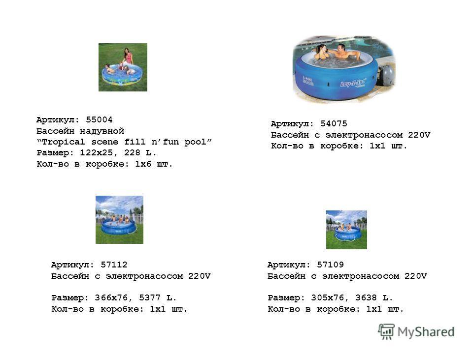 Артикул: 54075 Бассейн с электронасосом 220V Кол-во в коробке: 1х1 шт. Артикул: 55004 Бассейн надувной Tropical scene fill nfun pool Размер: 122x25, 228 L. Кол-во в коробке: 1х6 шт. Артикул: 57109 Бассейн с электронасосом 220V Размер: 305x76, 3638 L.