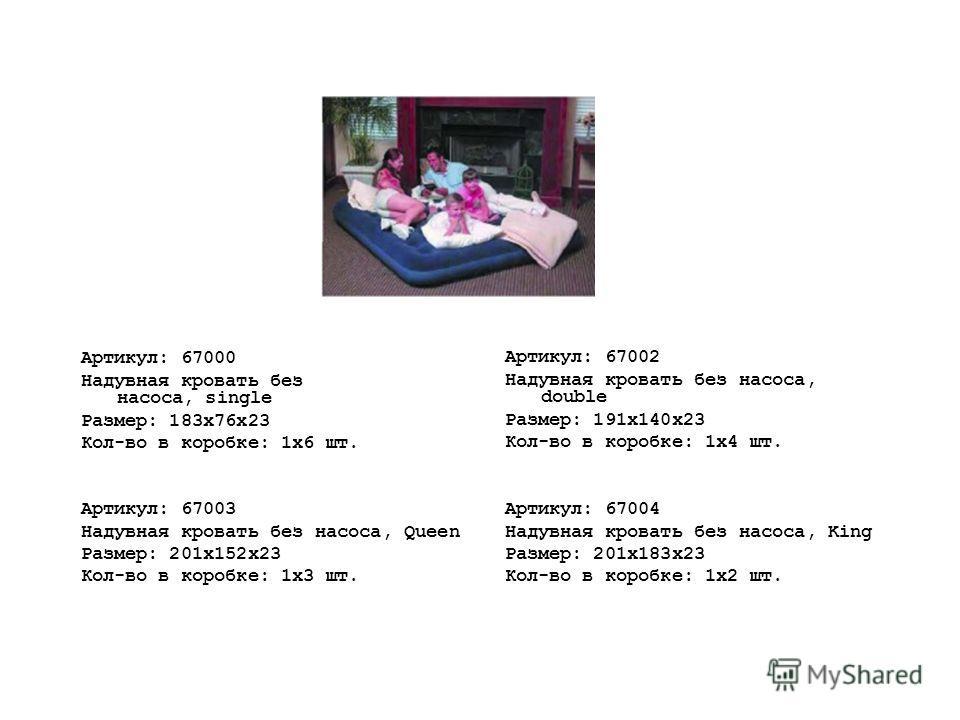 Артикул: 67000 Надувная кровать без насоса, single Размер: 183x76x23 Кол-во в коробке: 1х6 шт. Артикул: 67002 Надувная кровать без насоса, double Размер: 191x140x23 Кол-во в коробке: 1х4 шт. Артикул: 67003 Надувная кровать без насоса, Queen Размер: 2