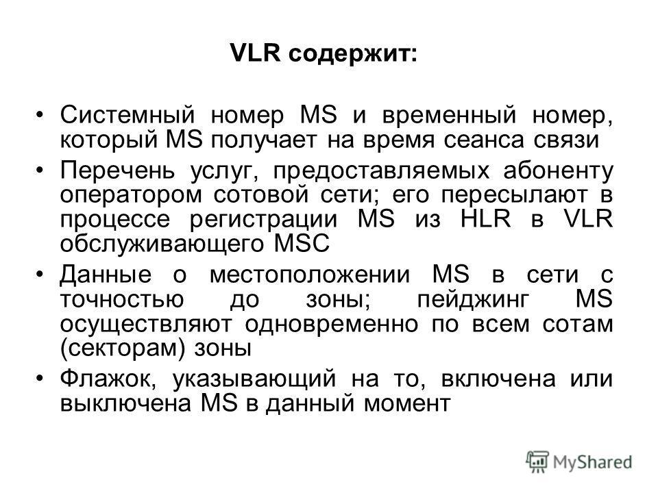 VLR содержит: Системный номер MS и временный номер, который MS получает на время сеанса связи Перечень услуг, предоставляемых абоненту оператором сотовой сети; его пересылают в процессе регистрации MS из HLR в VLR обслуживающего MSC Данные о местопол