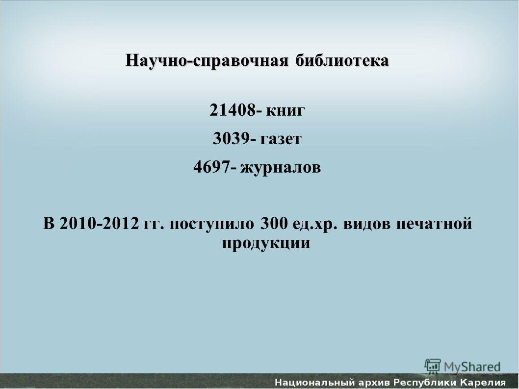 Научно-справочная библиотека 21408- книг 3039- газет 4697- журналов В 2010-2012 гг. поступило 300 ед.хр. видов печатной продукции