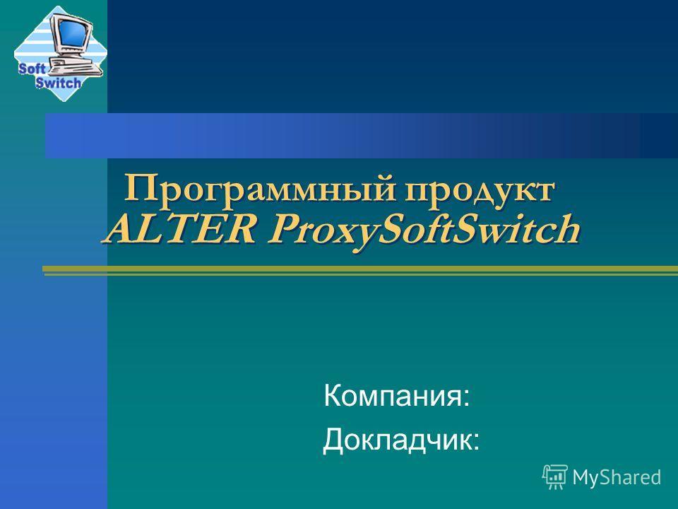 Программный продукт ALTER ProxySoftSwitch Компания: Докладчик: