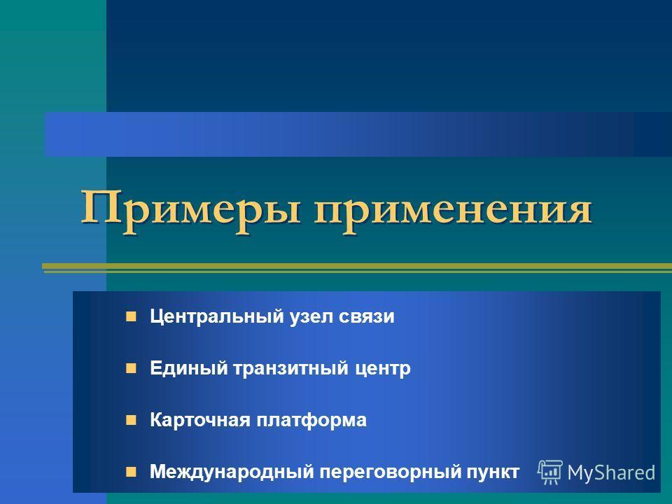 Примеры применения Центральный узел связи Единый транзитный центр Карточная платформа Международный переговорный пункт