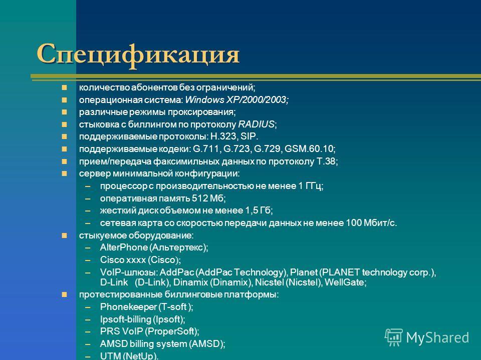 Спецификация количество абонентов без ограничений; операционная система: Windows XP/2000/2003; различные режимы проксирования; стыковка с биллингом по протоколу RADIUS; поддерживаемые протоколы: H.323, SIP. поддерживаемые кодеки: G.711, G.723, G.729,
