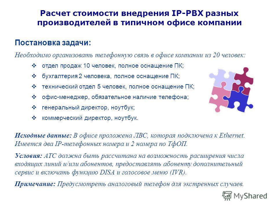 Расчет стоимости внедрения IP-PBX разных производителей в типичном офисе компании Постановка задачи: Необходимо организовать телефонную связь в офисе компании из 20 человек: отдел продаж 10 человек, полное оснащение ПК; бухгалтерия 2 человека, полное