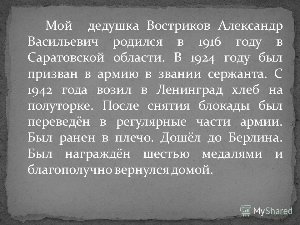 Мой дедушка Востриков Александр Васильевич родился в 1916 году в Саратовской области. В 1924 году был призван в армию в звании сержанта. С 1942 года возил в Ленинград хлеб на полуторке. После снятия блокады был переведён в регулярные части армии. Был
