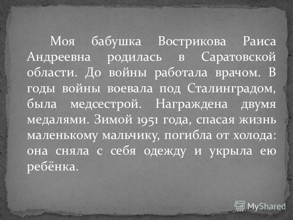 Моя бабушка Вострикова Раиса Андреевна родилась в Саратовской области. До войны работала врачом. В годы войны воевала под Сталинградом, была медсестрой. Награждена двумя медалями. Зимой 1951 года, спасая жизнь маленькому мальчику, погибла от холода: