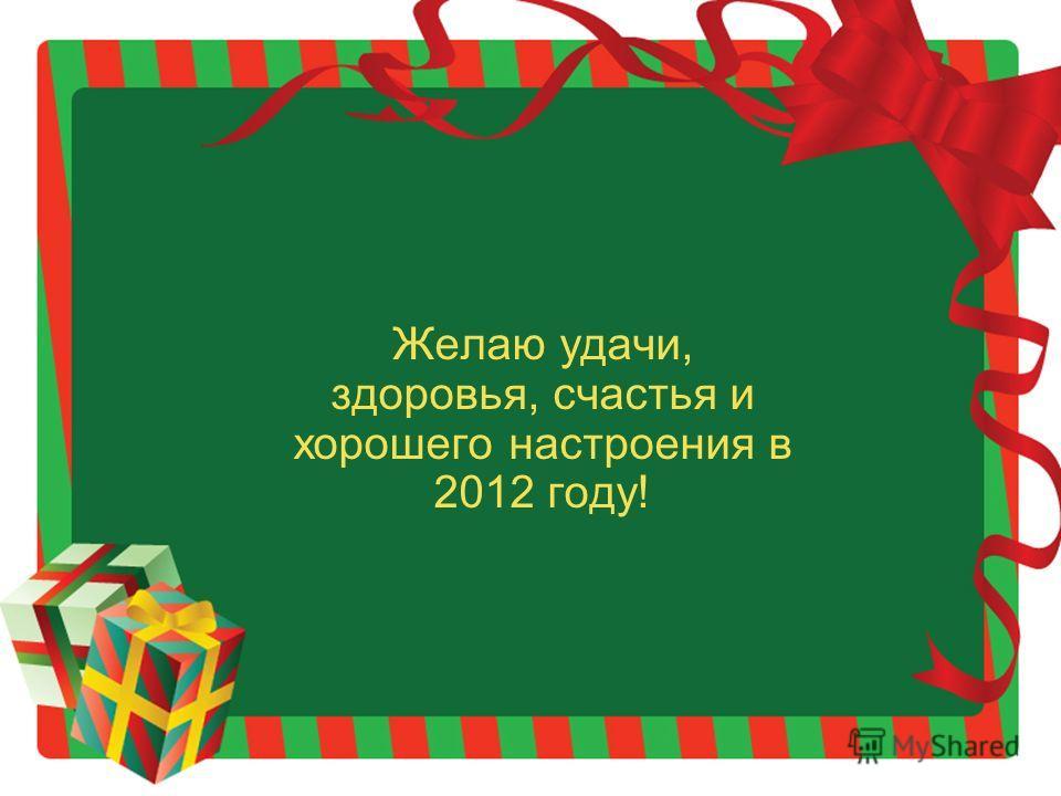Желаю удачи, здоровья, счастья и хорошего настроения в 2012 году!