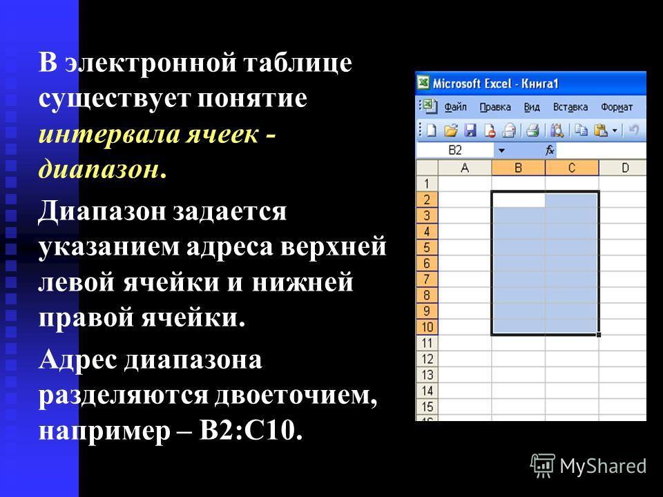 В электронной таблице существует понятие интервала ячеек - диапазон. Диапазон задается указанием адреса верхней левой ячейки и нижней правой ячейки. Адрес диапазона разделяются двоеточием, например – В2:С10.