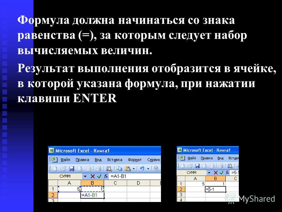 Формула должна начинаться со знака равенства (=), за которым следует набор вычисляемых величин. Результат выполнения отобразится в ячейке, в которой указана формула, при нажатии клавиши ENTER