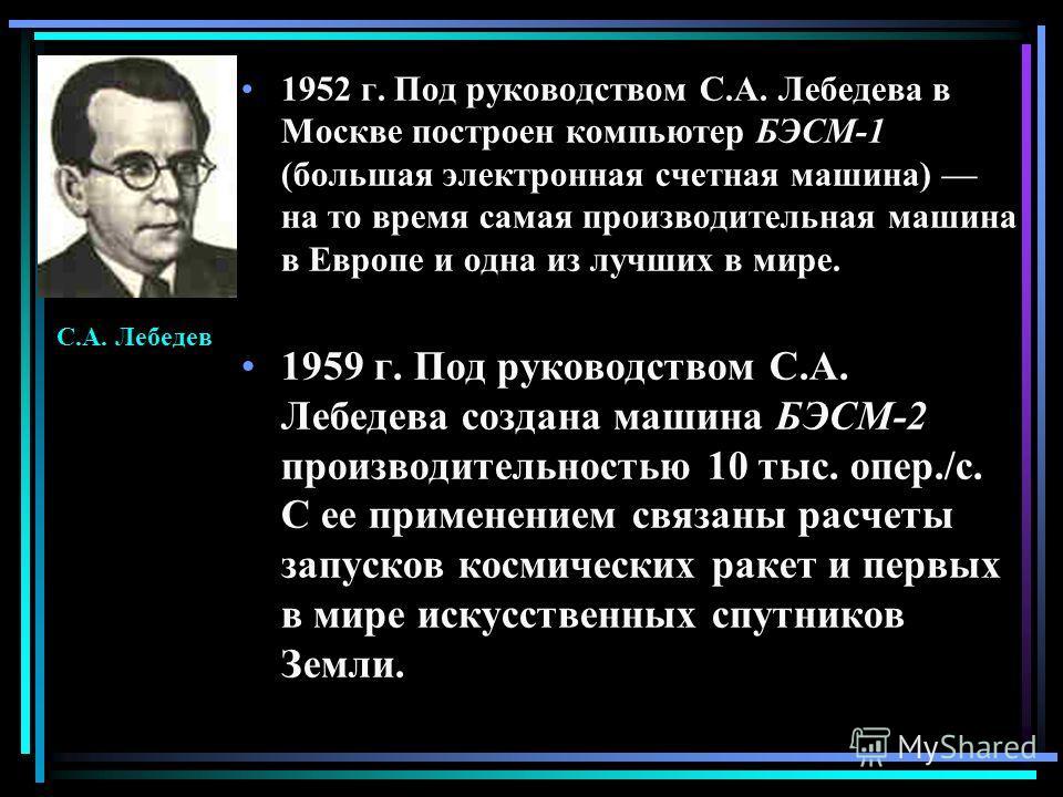 1952 г. Под руководством С.А. Лебедева в Москве построен компьютер БЭСМ-1 (большая электронная счетная машина) на то время самая производительная машина в Европе и одна из лучших в мире. 1959 г. Под руководством С.А. Лебедева создана машина БЭСМ-2 пр