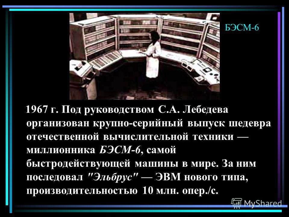 1967 г. Под руководством С.А. Лебедева организован крупно-серийный выпуск шедевра отечественной вычислительной техники миллионника БЭСМ-6, самой быстродействующей машины в мире. За ним последовал