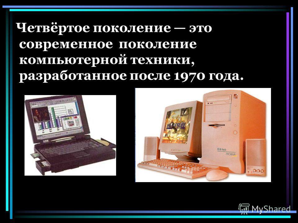 Четвёртое поколение это современное поколение компьютерной техники, разработанное после 1970 года.