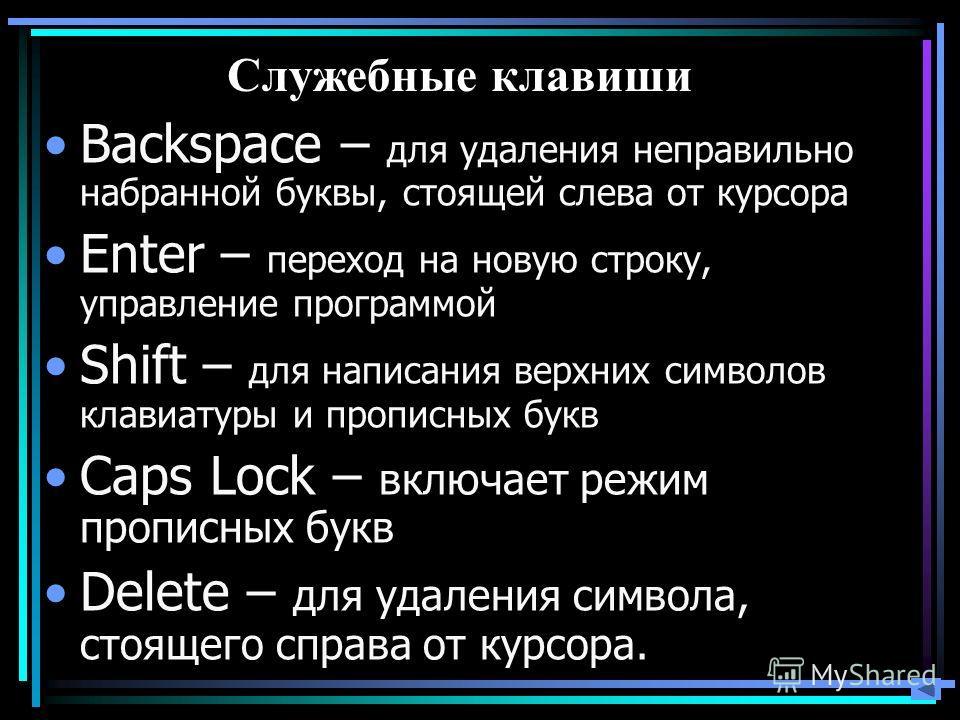 Служебные клавиши Backspace – для удаления неправильно набранной буквы, стоящей слева от курсора Enter – переход на новую строку, управление программой Shift – для написания верхних символов клавиатуры и прописных букв Caps Lock – включает режим проп