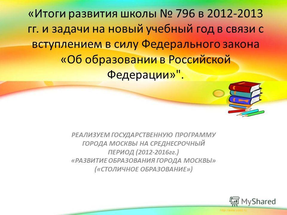 «Итоги развития школы 796 в 2012-2013 гг. и задачи на новый учебный год в связи с вступлением в силу Федерального закона «Об образовании в Российской Федерации»