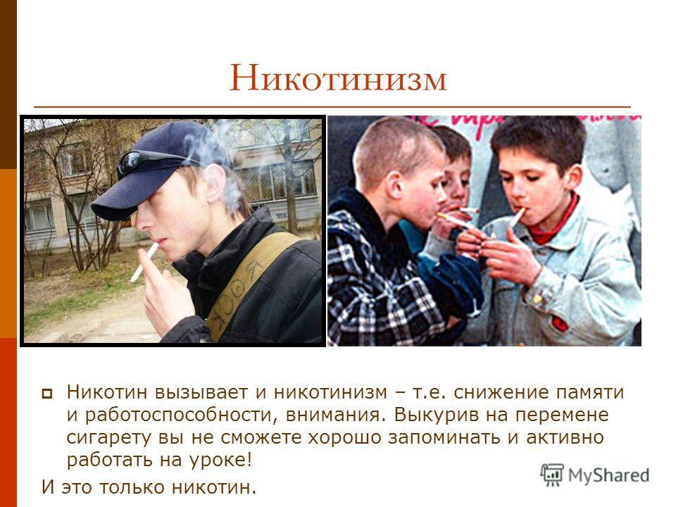 Никотинизм Никотин вызывает и никотинизм – т.е. снижение памяти и работоспособности, внимания. Выкурив на перемене сигарету вы не сможете хорошо запоминать и активно работать на уроке! И это только никотин.