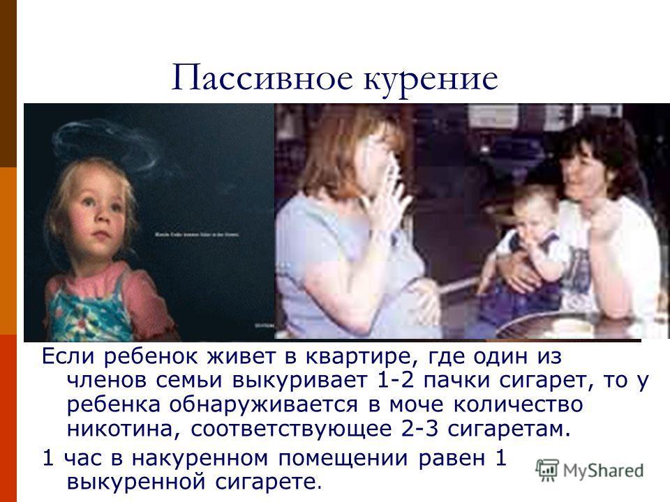 Пассивное курение Если ребенок живет в квартире, где один из членов семьи выкуривает 1-2 пачки сигарет, то у ребенка обнаруживается в моче количество никотина, соответствующее 2-3 сигаретам. 1 час в накуренном помещении равен 1 выкуренной сигарете.