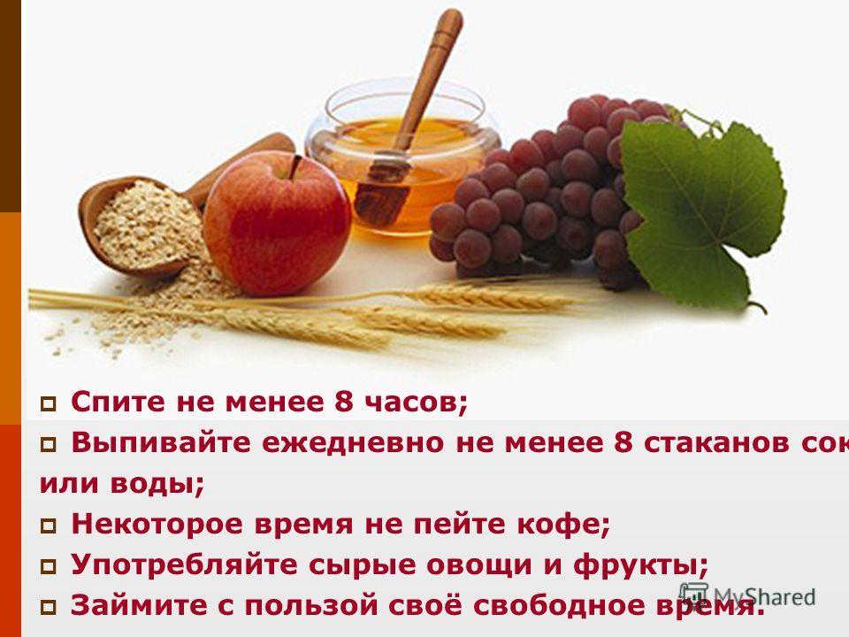 Спите не менее 8 часов; Выпивайте ежедневно не менее 8 стаканов сока или воды; Некоторое время не пейте кофе; Употребляйте сырые овощи и фрукты; Займите с пользой своё свободное время.