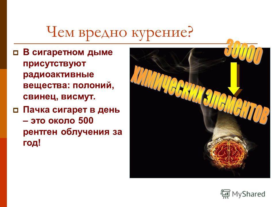 Чем вредно курение? В сигаретном дыме присутствуют радиоактивные вещества: полоний, свинец, висмут. Пачка сигарет в день – это около 500 рентген облучения за год!